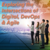 Exploring the Intersections of Digital, DevOps & Agile